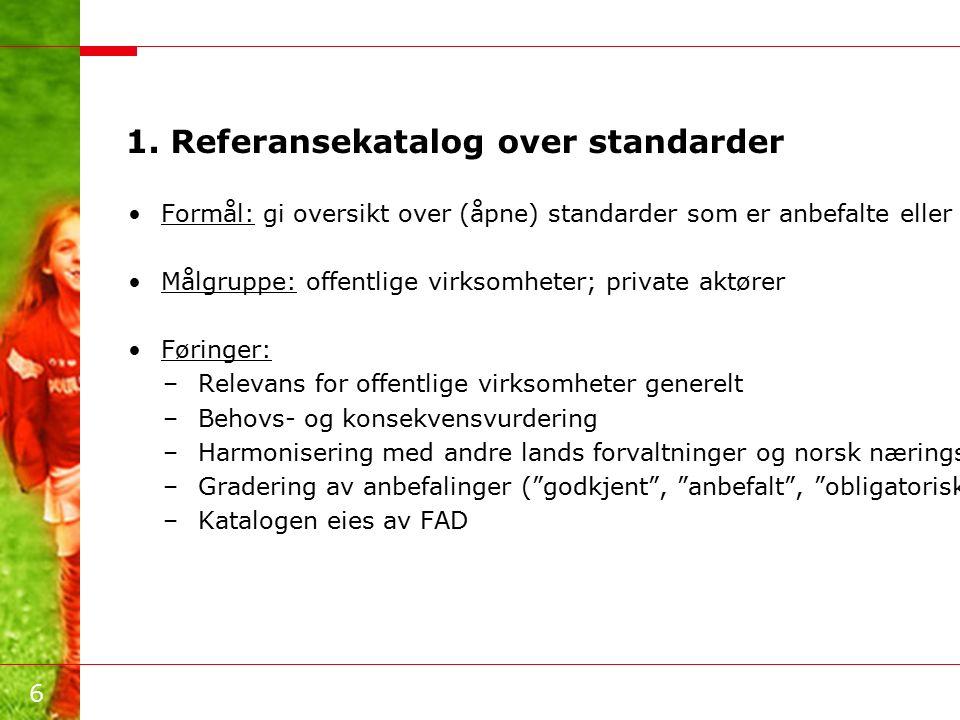 6 1. Referansekatalog over standarder Formål: gi oversikt over (åpne) standarder som er anbefalte eller obligatoriske for offentlige virksomheter Målg