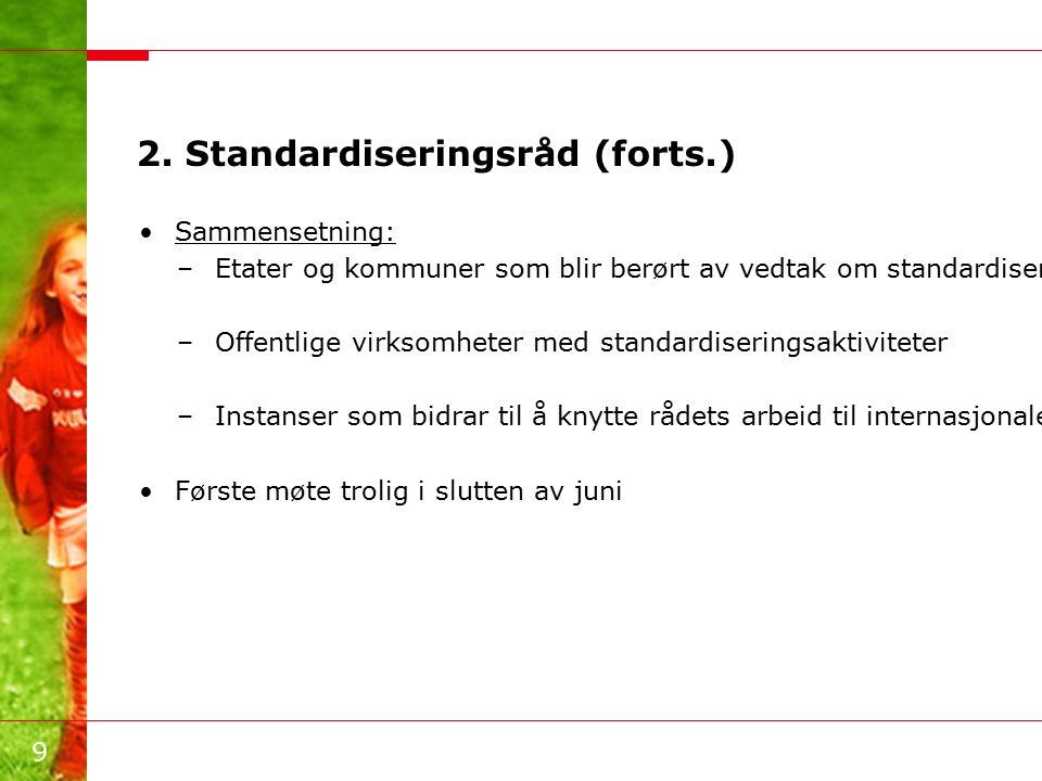 9 2. Standardiseringsråd (forts.) Sammensetning: –Etater og kommuner som blir berørt av vedtak om standardisering –Offentlige virksomheter med standar