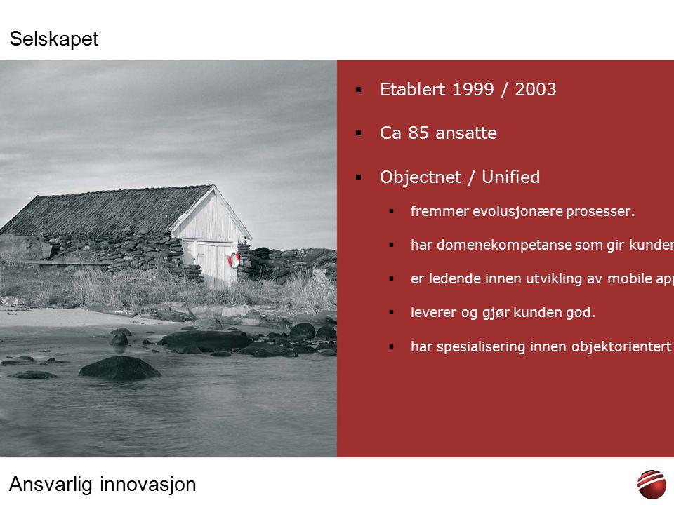 Ansvarlig innovasjon Selskapet  Etablert 1999 / 2003  Ca 85 ansatte  Objectnet / Unified  fremmer evolusjonære prosesser.