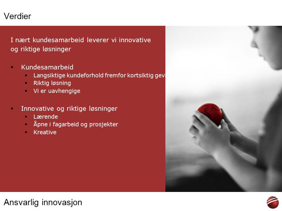 Ansvarlig innovasjon Verdier I nært kundesamarbeid leverer vi innovative og riktige løsninger  Kundesamarbeid  Langsiktige kundeforhold fremfor kortsiktig gevinst  Riktig løsning  Vi er uavhengige  Innovative og riktige løsninger  Lærende  Åpne i fagarbeid og prosjekter  Kreative