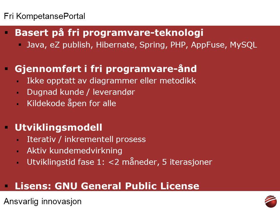 Ansvarlig innovasjon Fri KompetansePortal  Basert på fri programvare-teknologi  Java, eZ publish, Hibernate, Spring, PHP, AppFuse, MySQL  Gjennomført i fri programvare-ånd  Ikke opptatt av diagrammer eller metodikk  Dugnad kunde / leverandør  Kildekode åpen for alle  Utviklingsmodell  Iterativ / inkrementell prosess  Aktiv kundemedvirkning  Utviklingstid fase 1: <2 måneder, 5 iterasjoner  Lisens: GNU General Public License
