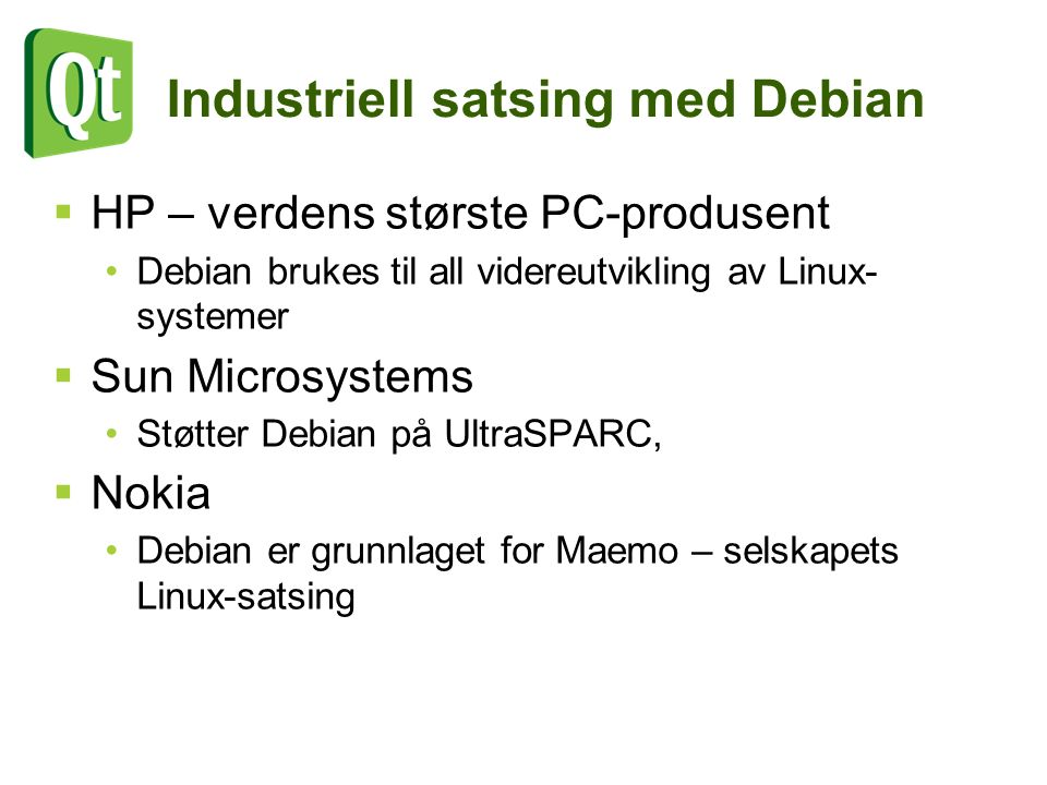 Industriell satsing med Debian  HP – verdens største PC-produsent Debian brukes til all videreutvikling av Linux- systemer  Sun Microsystems Støtter Debian på UltraSPARC,  Nokia Debian er grunnlaget for Maemo – selskapets Linux-satsing