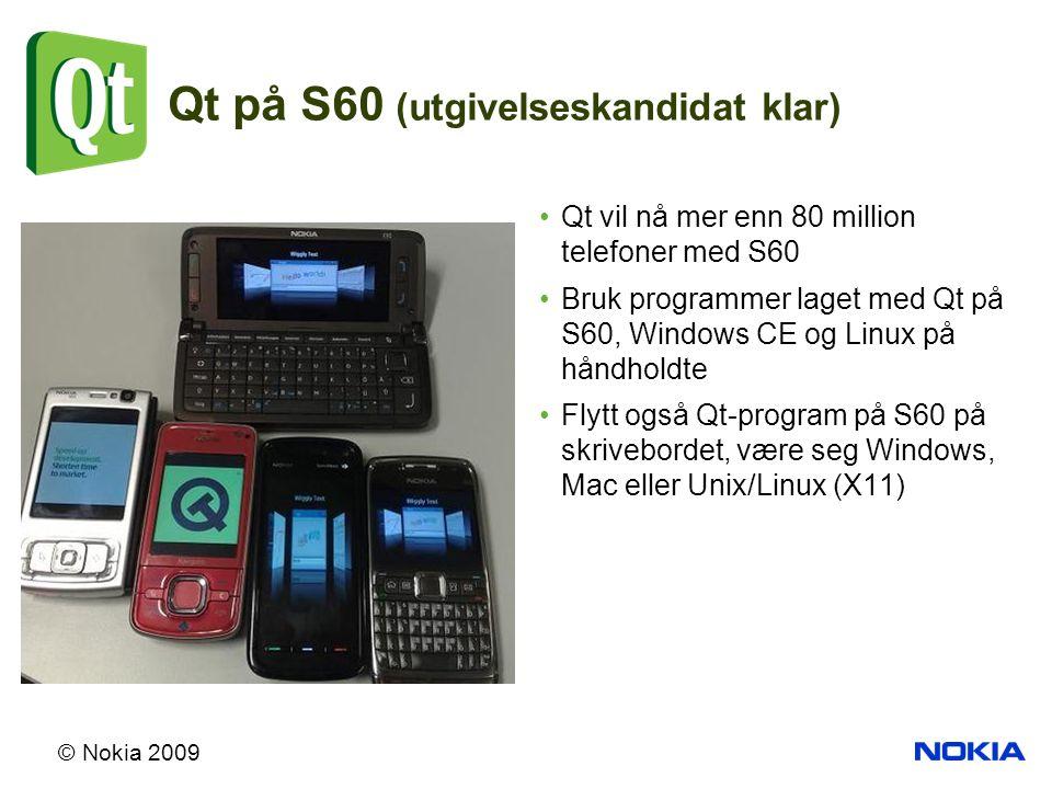 © Nokia 2009 Qt på S60 (utgivelseskandidat klar) Qt vil nå mer enn 80 million telefoner med S60 Bruk programmer laget med Qt på S60, Windows CE og Linux på håndholdte Flytt også Qt-program på S60 på skrivebordet, være seg Windows, Mac eller Unix/Linux (X11)