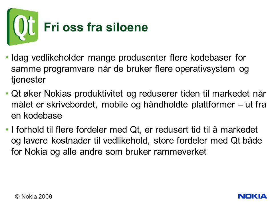 © Nokia 2009 Fri oss fra siloene Idag vedlikeholder mange produsenter flere kodebaser for samme programvare når de bruker flere operativsystem og tjenester Qt øker Nokias produktivitet og reduserer tiden til markedet når målet er skrivebordet, mobile og håndholdte plattformer – ut fra en kodebase I forhold til flere fordeler med Qt, er redusert tid til å markedet og lavere kostnader til vedlikehold, store fordeler med Qt både for Nokia og alle andre som bruker rammeverket