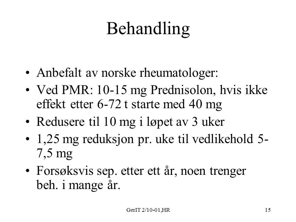 GerIT 2/10-01,HR15 Behandling Anbefalt av norske rheumatologer: Ved PMR: 10-15 mg Prednisolon, hvis ikke effekt etter 6-72 t starte med 40 mg Redusere til 10 mg i løpet av 3 uker 1,25 mg reduksjon pr.
