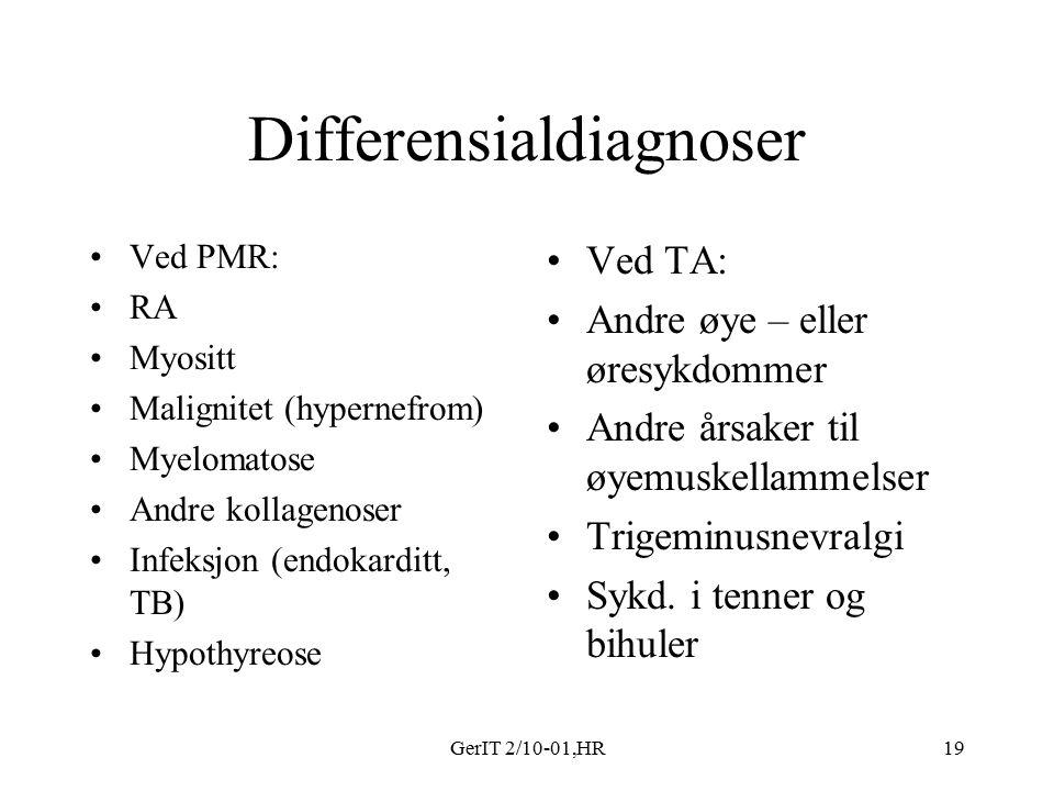 GerIT 2/10-01,HR19 Differensialdiagnoser Ved PMR: RA Myositt Malignitet (hypernefrom) Myelomatose Andre kollagenoser Infeksjon (endokarditt, TB) Hypothyreose Ved TA: Andre øye – eller øresykdommer Andre årsaker til øyemuskellammelser Trigeminusnevralgi Sykd.