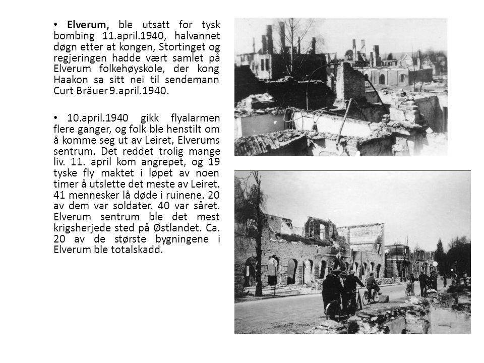 Elverum, ble utsatt for tysk bombing 11.april.1940, halvannet døgn etter at kongen, Stortinget og regjeringen hadde vært samlet på Elverum folkehøyskole, der kong Haakon sa sitt nei til sendemann Curt Bräuer 9.april.1940.
