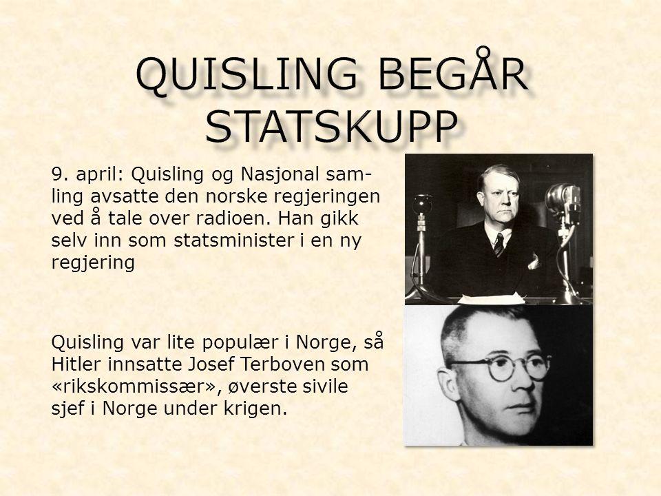 9. april: Quisling og Nasjonal sam- ling avsatte den norske regjeringen ved å tale over radioen. Han gikk selv inn som statsminister i en ny regjering