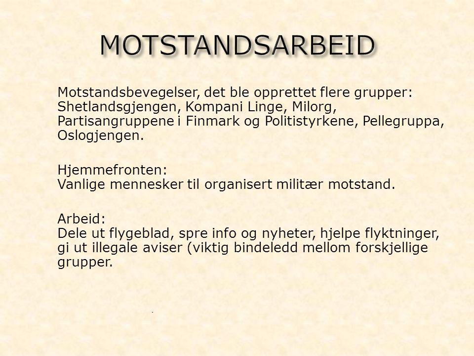 - Motstandsbevegelser, det ble opprettet flere grupper: Shetlandsgjengen, Kompani Linge, Milorg, Partisangruppene i Finmark og Politistyrkene, Pellegruppa, Oslogjengen.