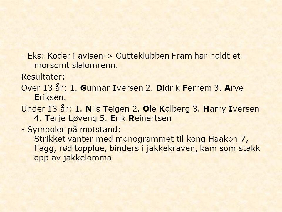 - Eks: Koder i avisen-> Gutteklubben Fram har holdt et morsomt slalomrenn. Resultater: Over 13 år: 1. Gunnar Iversen 2. Didrik Ferrem 3. Arve Eriksen.