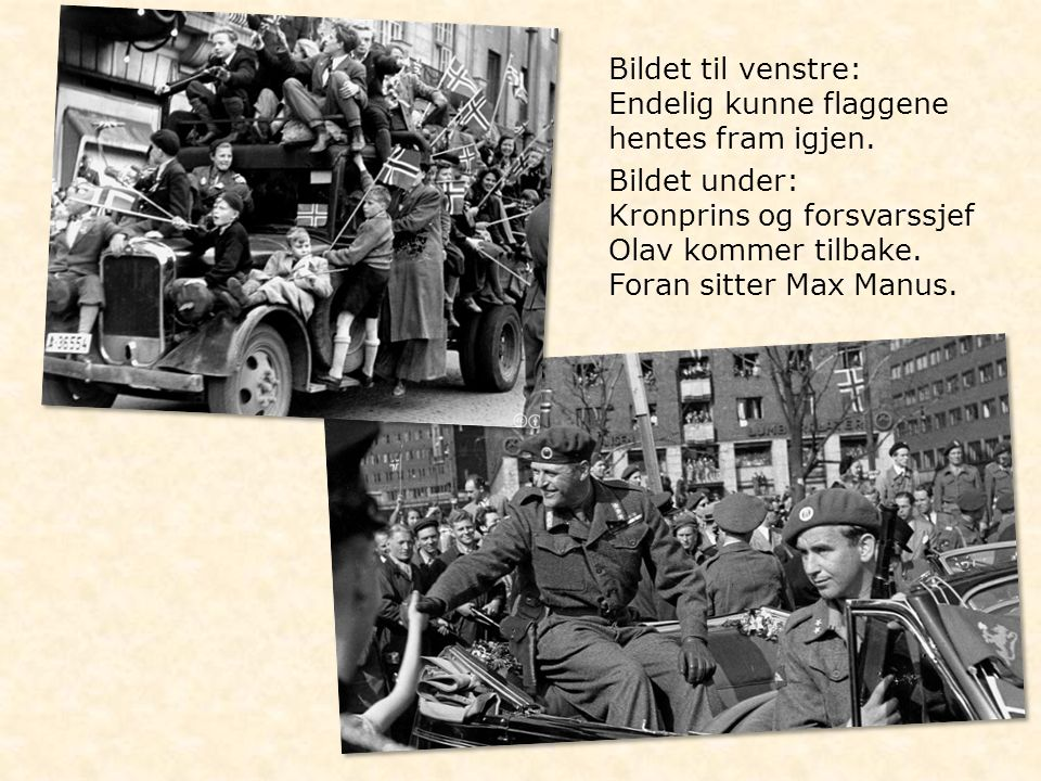 Bildet til venstre: Endelig kunne flaggene hentes fram igjen. Bildet under: Kronprins og forsvarssjef Olav kommer tilbake. Foran sitter Max Manus.