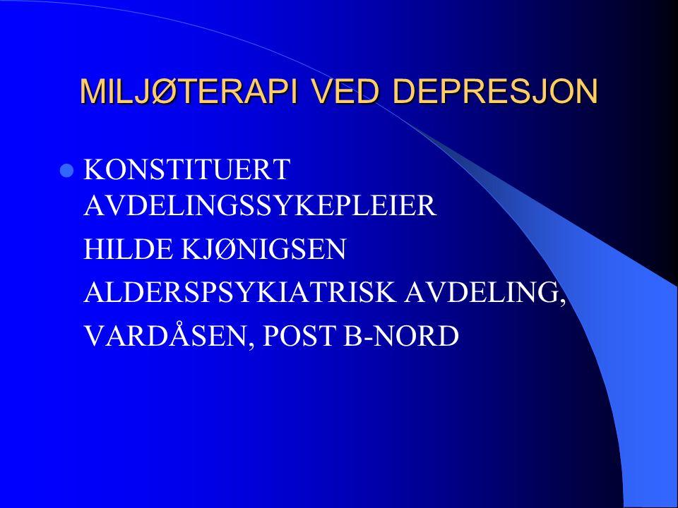 MILJØTERAPI VED DEPRESJON KONSTITUERT AVDELINGSSYKEPLEIER HILDE KJØNIGSEN ALDERSPSYKIATRISK AVDELING, VARDÅSEN, POST B-NORD