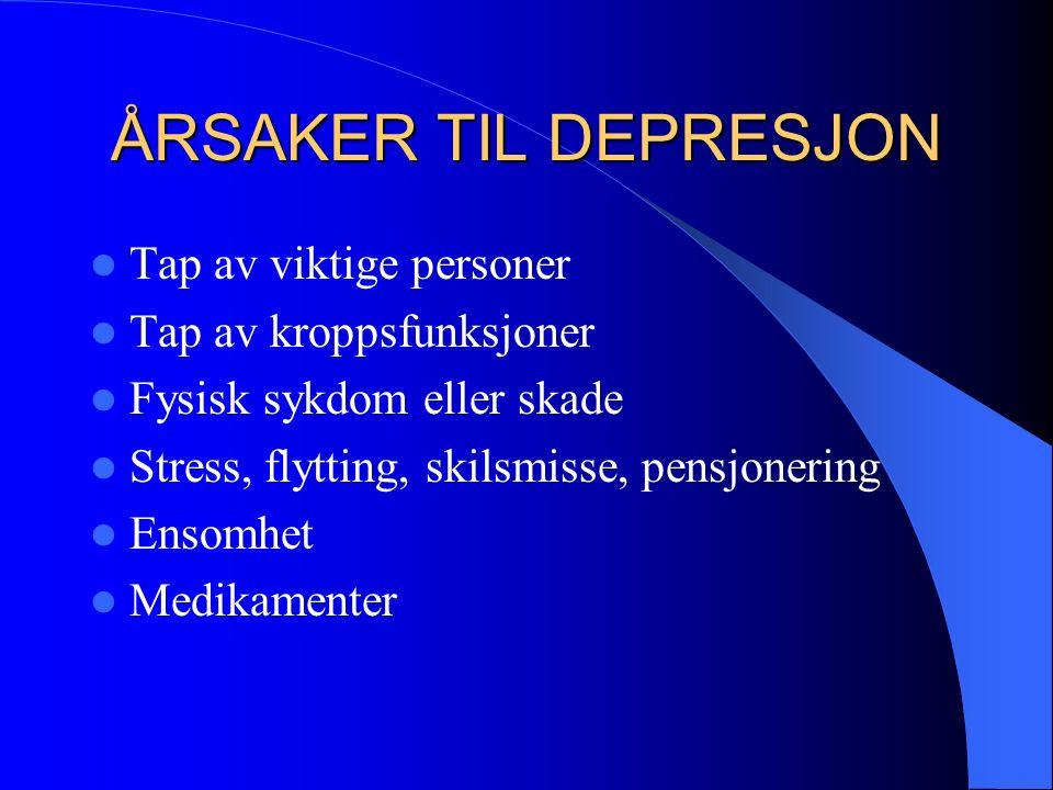 ÅRSAKER TIL DEPRESJON Tap av viktige personer Tap av kroppsfunksjoner Fysisk sykdom eller skade Stress, flytting, skilsmisse, pensjonering Ensomhet Medikamenter