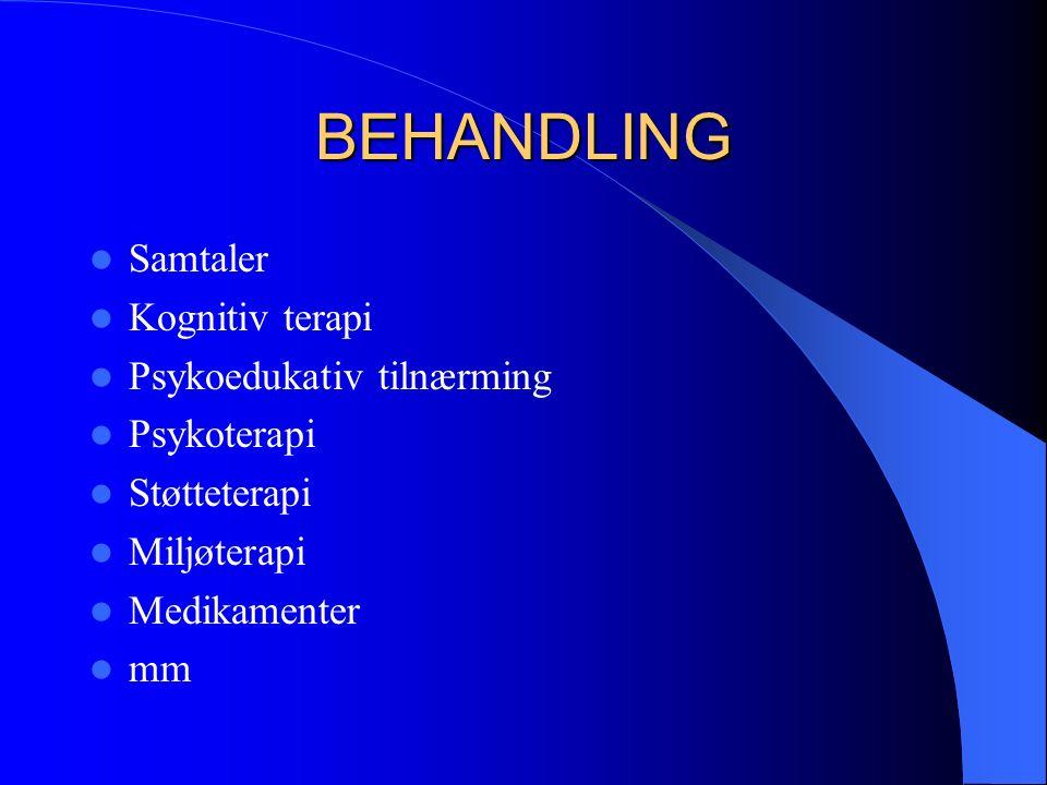BEHANDLING Samtaler Kognitiv terapi Psykoedukativ tilnærming Psykoterapi Støtteterapi Miljøterapi Medikamenter mm