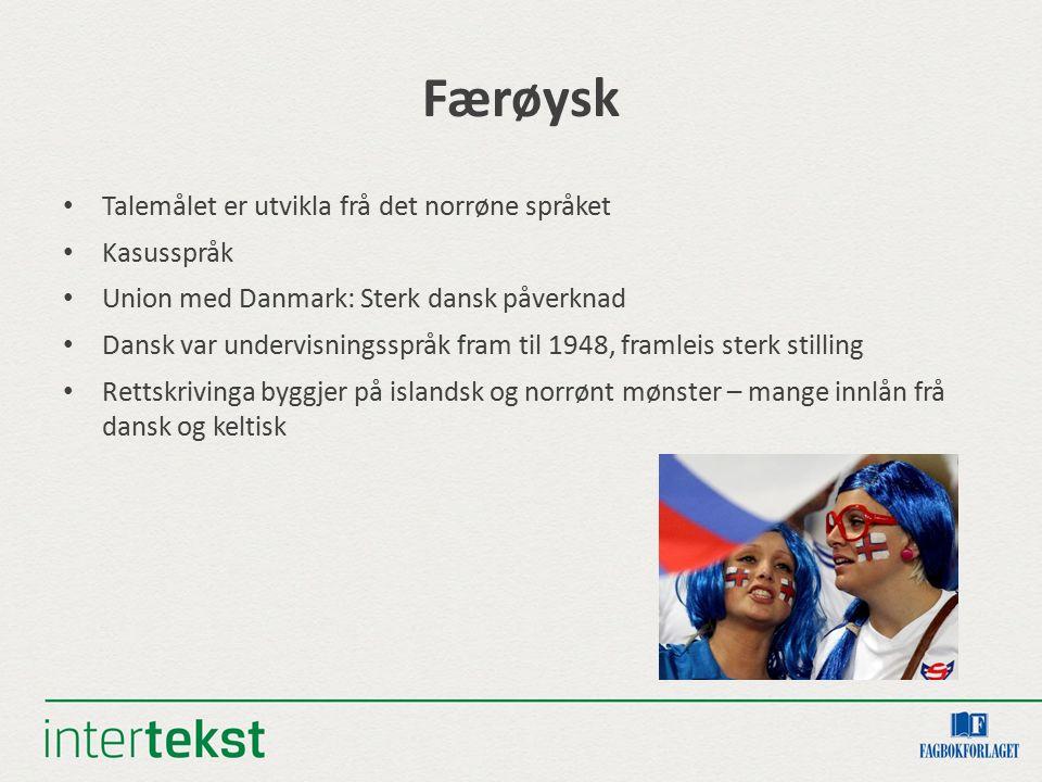Færøysk Talemålet er utvikla frå det norrøne språket Kasusspråk Union med Danmark: Sterk dansk påverknad Dansk var undervisningsspråk fram til 1948, f