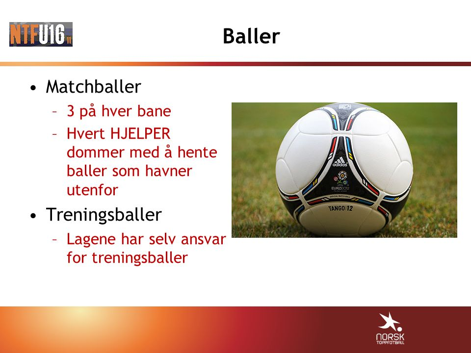 Baller Matchballer –3 på hver bane –Hvert HJELPER dommer med å hente baller som havner utenfor Treningsballer –Lagene har selv ansvar for treningsball