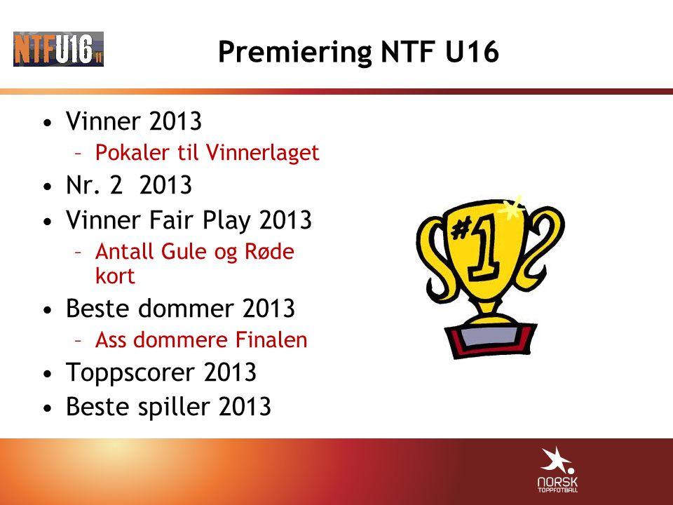 Premiering NTF U16 Vinner 2013 –Pokaler til Vinnerlaget Nr. 2 2013 Vinner Fair Play 2013 –Antall Gule og Røde kort Beste dommer 2013 –Ass dommere Fina