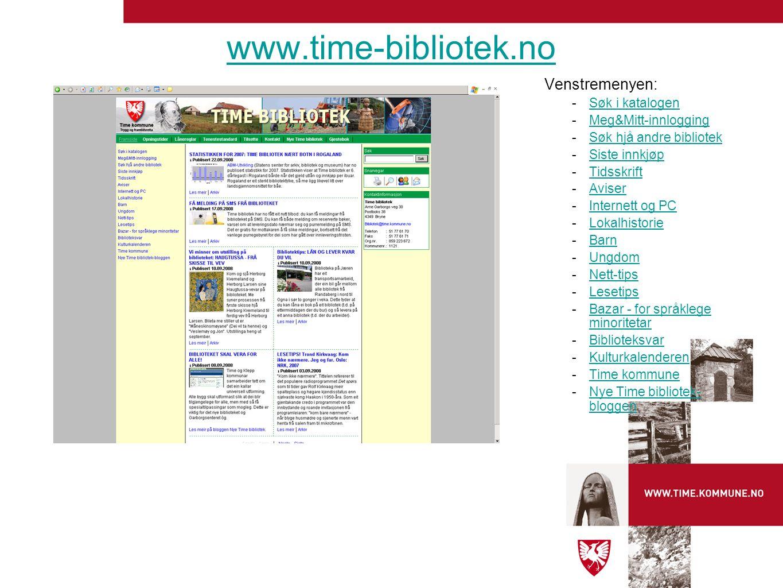 Venstremenyen: -Søk i katalogenSøk i katalogen -Meg&Mitt-innloggingMeg&Mitt-innlogging -Søk hjå andre bibliotekSøk hjå andre bibliotek -Siste innkjøpSiste innkjøp -TidsskriftTidsskrift -AviserAviser -Internett og PCInternett og PC -LokalhistorieLokalhistorie -BarnBarn -UngdomUngdom -Nett-tipsNett-tips -LesetipsLesetips -Bazar - for språklege minoritetarBazar - for språklege minoritetar -BiblioteksvarBiblioteksvar -KulturkalenderenKulturkalenderen -Time kommuneTime kommune -Nye Time bibliotek- bloggenNye Time bibliotek- bloggen www.time-bibliotek.no