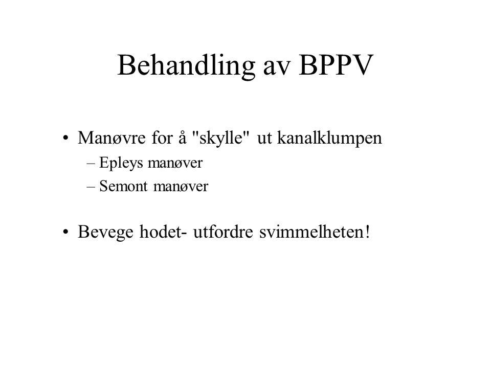Behandling av BPPV Manøvre for å skylle ut kanalklumpen –Epleys manøver –Semont manøver Bevege hodet- utfordre svimmelheten!