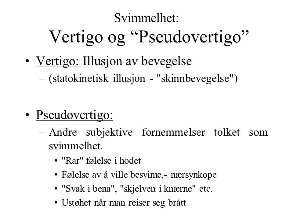 Svimmelhet: Vertigo og Pseudovertigo Vertigo: Illusjon av bevegelse –(statokinetisk illusjon - skinnbevegelse ) Pseudovertigo: –Andre subjektive fornemmelser tolket som svimmelhet.