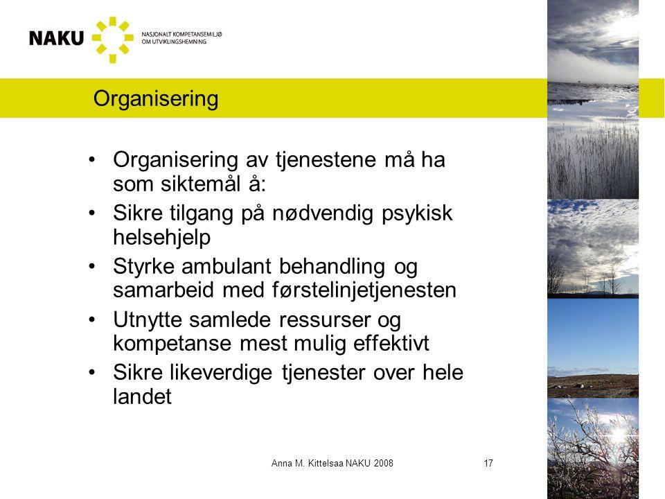 Anna M. Kittelsaa NAKU 2008 17 Organisering Organisering av tjenestene må ha som siktemål å: Sikre tilgang på nødvendig psykisk helsehjelp Styrke ambu