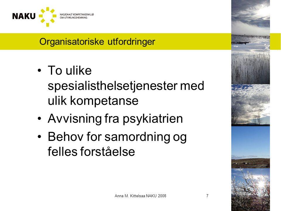 Anna M. Kittelsaa NAKU 2008 7 Organisatoriske utfordringer To ulike spesialisthelsetjenester med ulik kompetanse Avvisning fra psykiatrien Behov for s