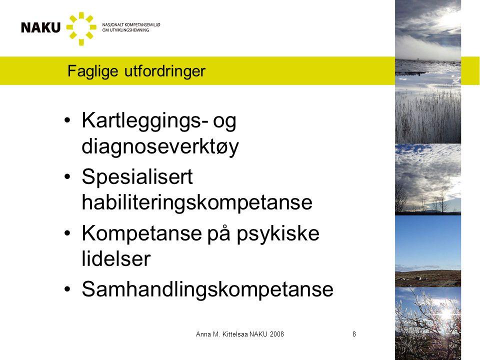Anna M. Kittelsaa NAKU 2008 8 Faglige utfordringer Kartleggings- og diagnoseverktøy Spesialisert habiliteringskompetanse Kompetanse på psykiske lidels