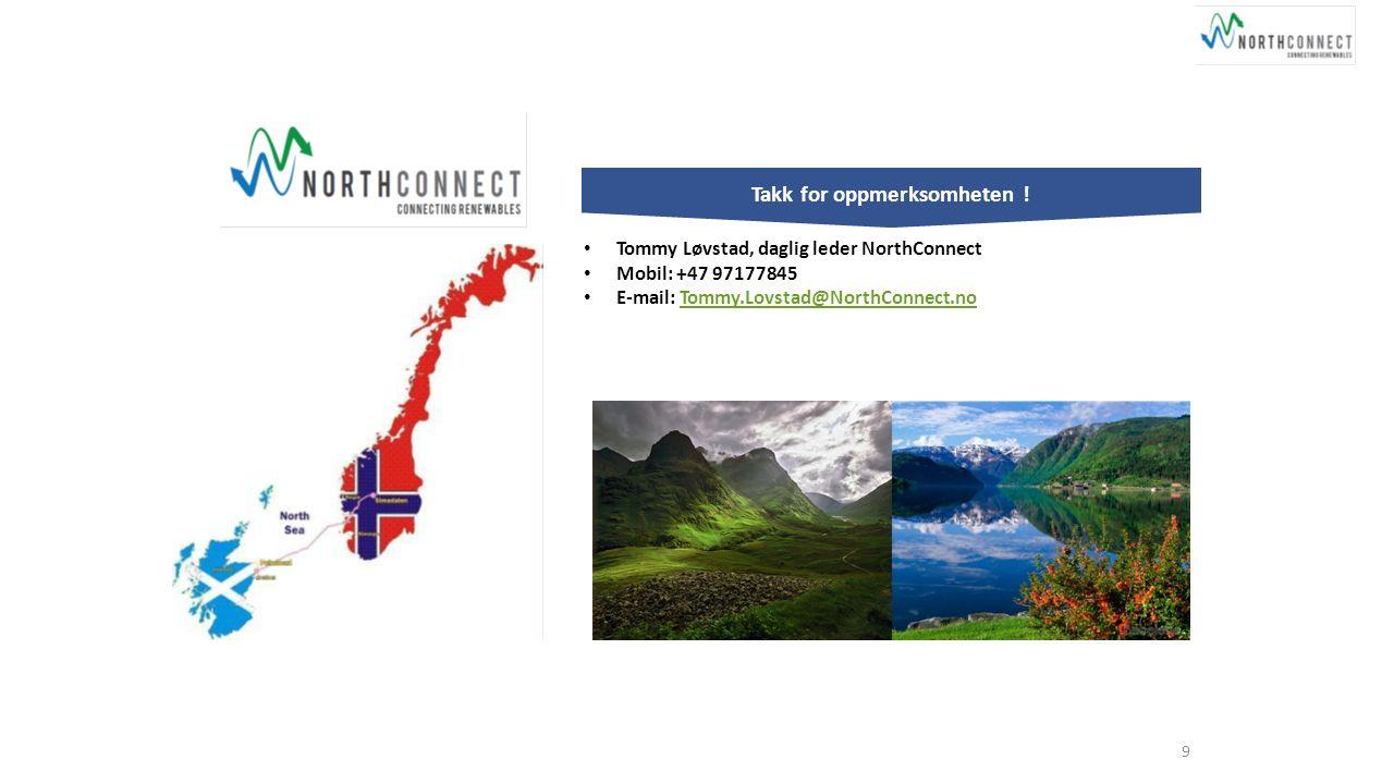 9 Takk for oppmerksomheten ! Tommy Løvstad, daglig leder NorthConnect Mobil: +47 97177845 E-mail: Tommy.Lovstad@NorthConnect.noTommy.Lovstad@NorthConn