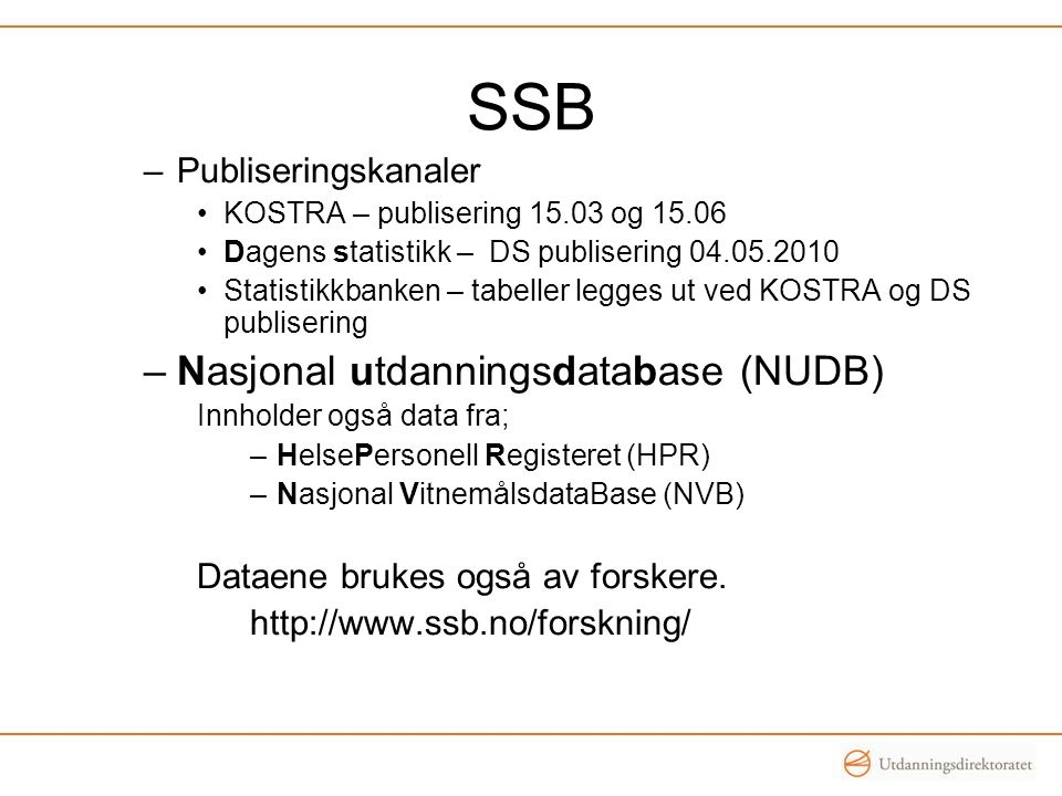 SSB –Publiseringskanaler KOSTRA – publisering 15.03 og 15.06 Dagens statistikk – DS publisering 04.05.2010 Statistikkbanken – tabeller legges ut ved KOSTRA og DS publisering –Nasjonal utdanningsdatabase (NUDB) Innholder også data fra; –HelsePersonell Registeret (HPR) –Nasjonal VitnemålsdataBase (NVB) Dataene brukes også av forskere.
