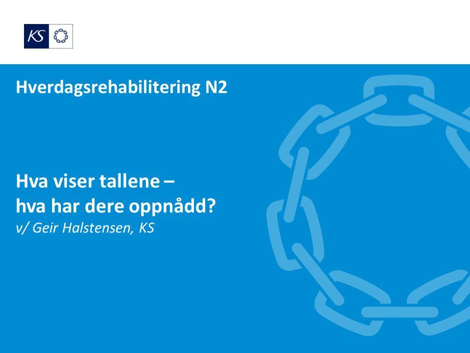 Hverdagsrehabilitering N2 Hva viser tallene – hva har dere oppnådd v/ Geir Halstensen, KS