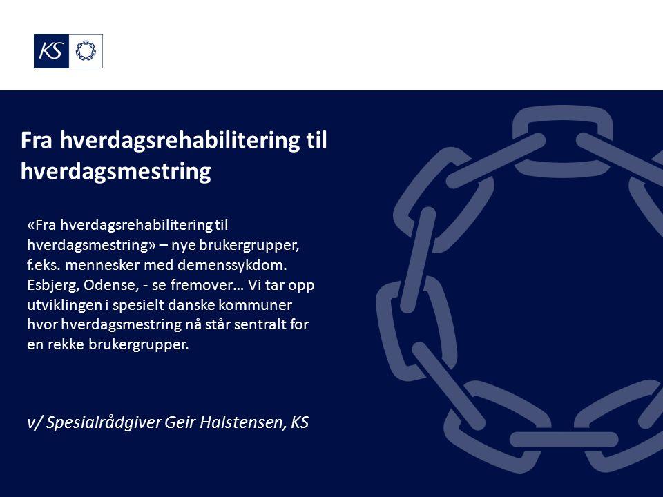 Fra hverdagsrehabilitering til hverdagsmestring v/ Spesialrådgiver Geir Halstensen, KS «Fra hverdagsrehabilitering til hverdagsmestring» – nye brukergrupper, f.eks.