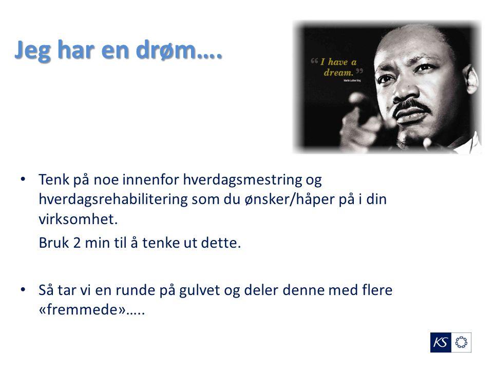 Jeg har en drøm…. Tenk på noe innenfor hverdagsmestring og hverdagsrehabilitering som du ønsker/håper på i din virksomhet. Bruk 2 min til å tenke ut d