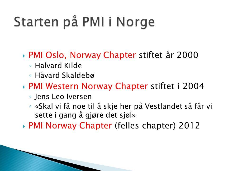  PMI Oslo, Norway Chapter stiftet år 2000 ◦ Halvard Kilde ◦ Håvard Skaldebø  PMI Western Norway Chapter stiftet i 2004 ◦ Jens Leo Iversen ◦ «Skal vi få noe til å skje her på Vestlandet så får vi sette i gang å gjøre det sjøl»  PMI Norway Chapter (felles chapter) 2012