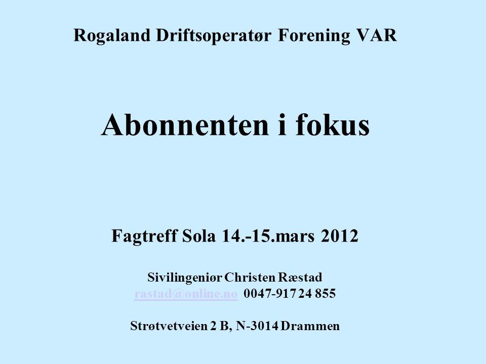 Rogaland Driftsoperatør Forening VAR Abonnenten i fokus Fagtreff Sola 14.-15.mars 2012 Sivilingeniør Christen Ræstad rastad@online.no 0047-917 24 855