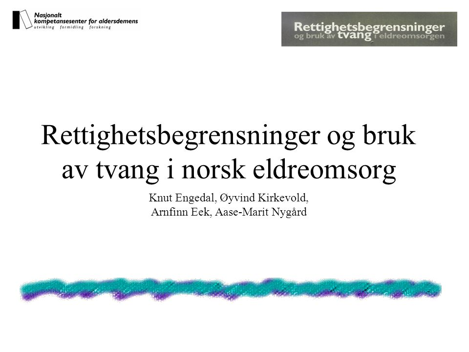 Rettighetsbegrensninger og bruk av tvang i norsk eldreomsorg Knut Engedal, Øyvind Kirkevold, Arnfinn Eek, Aase-Marit Nygård