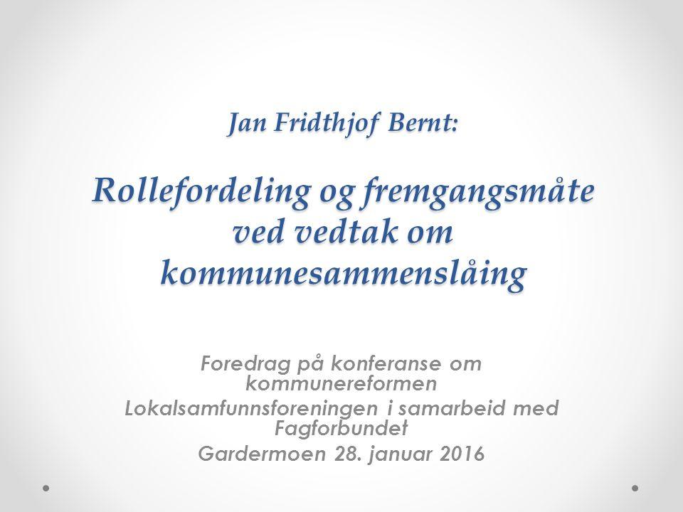 Jan Fridthjof Bernt: Rollefordeling og fremgangsmåte ved vedtak om kommunesammenslåing Foredrag på konferanse om kommunereformen Lokalsamfunnsforeningen i samarbeid med Fagforbundet Gardermoen 28.
