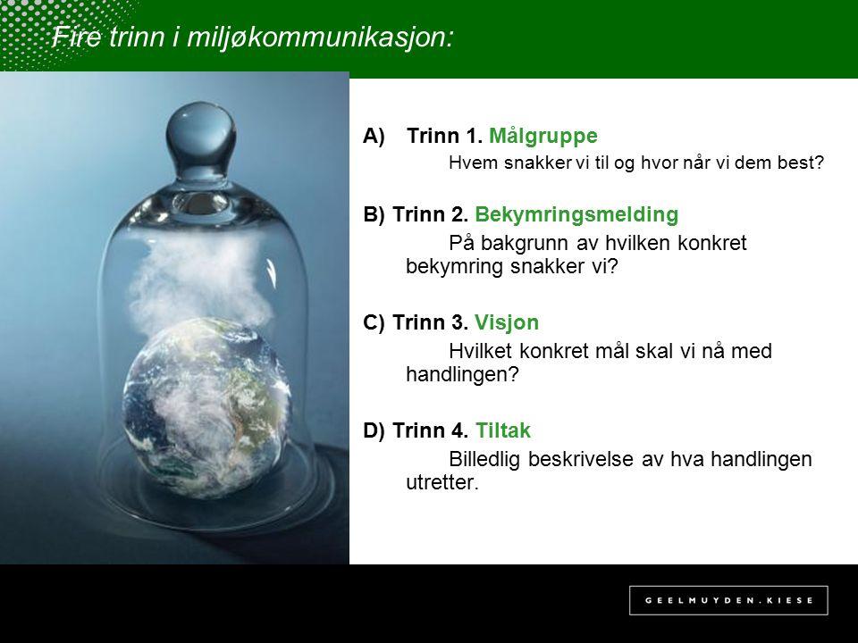 Fire trinn i miljøkommunikasjon: A)Trinn 1. Målgruppe Hvem snakker vi til og hvor når vi dem best? B) Trinn 2. Bekymringsmelding På bakgrunn av hvilke