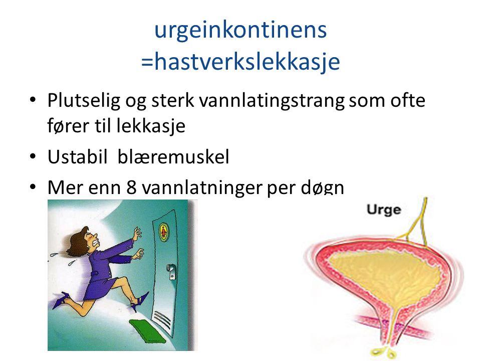 urgeinkontinens =hastverkslekkasje Plutselig og sterk vannlatingstrang som ofte fører til lekkasje Ustabil blæremuskel Mer enn 8 vannlatninger per døg