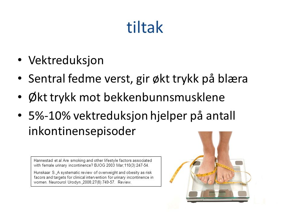 tiltak Vektreduksjon Sentral fedme verst, gir økt trykk på blæra Økt trykk mot bekkenbunnsmusklene 5%-10% vektreduksjon hjelper på antall inkontinensepisoder 21 Hannestad et al Are smoking and other lifestyle factors associated with female urinary incontinence.