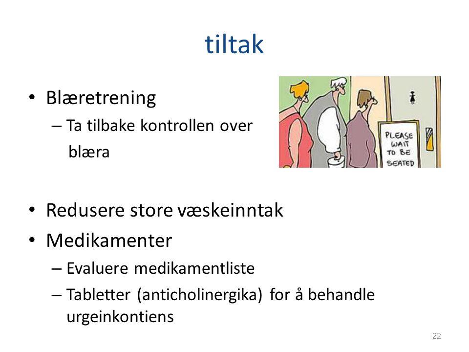tiltak Blæretrening – Ta tilbake kontrollen over blæra Redusere store væskeinntak Medikamenter – Evaluere medikamentliste – Tabletter (anticholinergik