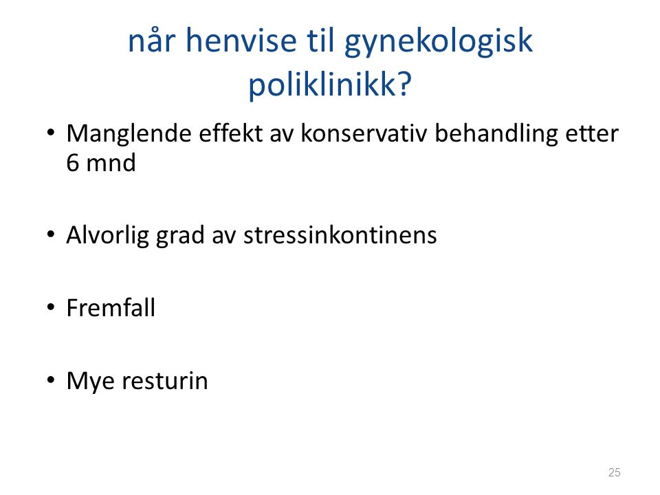 når henvise til gynekologisk poliklinikk? Manglende effekt av konservativ behandling etter 6 mnd Alvorlig grad av stressinkontinens Fremfall Mye restu