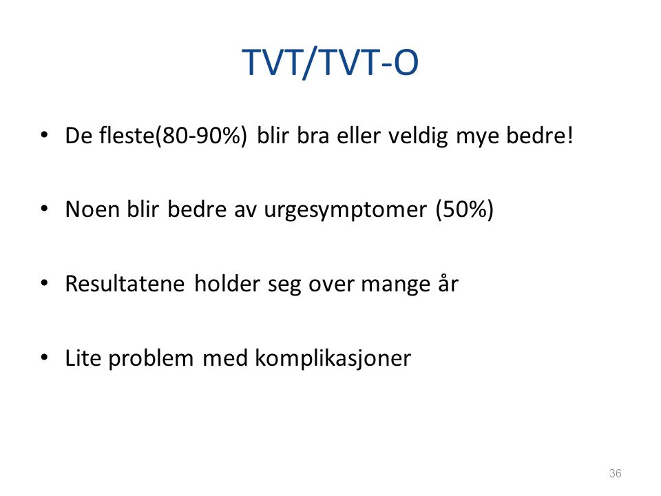 TVT/TVT-O De fleste(80-90%) blir bra eller veldig mye bedre! Noen blir bedre av urgesymptomer (50%) Resultatene holder seg over mange år Lite problem