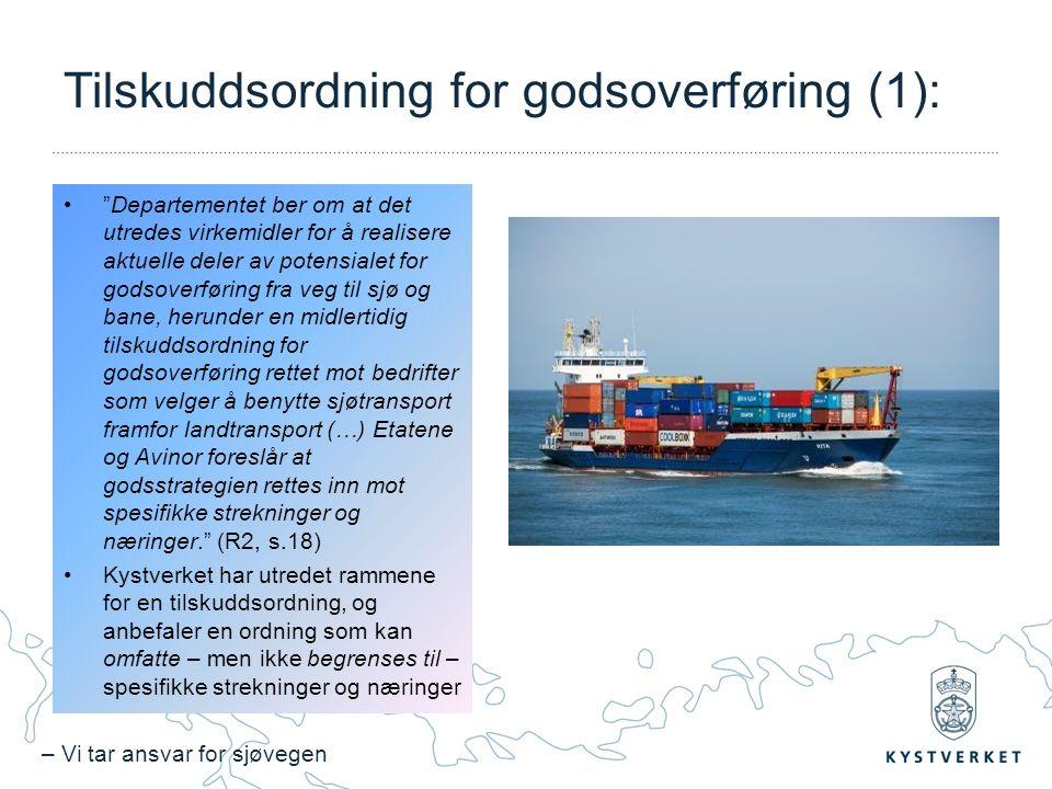 – Vi tar ansvar for sjøvegen Tilskuddsordning for godsoverføring (1): Departementet ber om at det utredes virkemidler for å realisere aktuelle deler av potensialet for godsoverføring fra veg til sjø og bane, herunder en midlertidig tilskuddsordning for godsoverføring rettet mot bedrifter som velger å benytte sjøtransport framfor landtransport (…) Etatene og Avinor foreslår at godsstrategien rettes inn mot spesifikke strekninger og næringer. (R2, s.18) Kystverket har utredet rammene for en tilskuddsordning, og anbefaler en ordning som kan omfatte – men ikke begrenses til – spesifikke strekninger og næringer