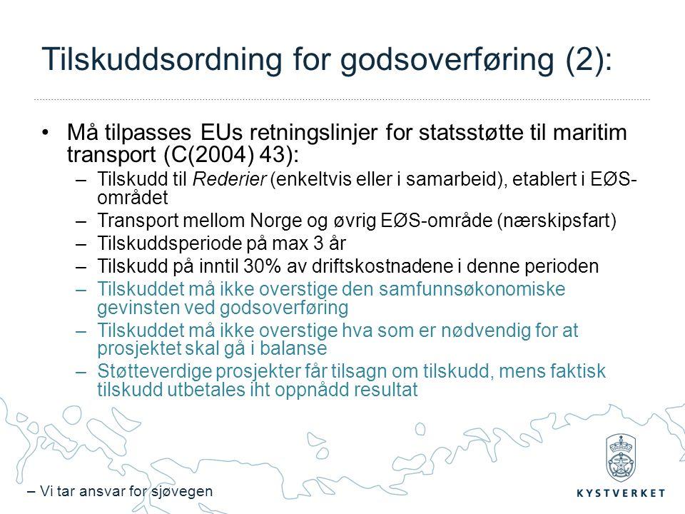 – Vi tar ansvar for sjøvegen Tilskuddsordning for godsoverføring (2): Må tilpasses EUs retningslinjer for statsstøtte til maritim transport (C(2004) 43): –Tilskudd til Rederier (enkeltvis eller i samarbeid), etablert i EØS- området –Transport mellom Norge og øvrig EØS-område (nærskipsfart) –Tilskuddsperiode på max 3 år –Tilskudd på inntil 30% av driftskostnadene i denne perioden –Tilskuddet må ikke overstige den samfunnsøkonomiske gevinsten ved godsoverføring –Tilskuddet må ikke overstige hva som er nødvendig for at prosjektet skal gå i balanse –Støtteverdige prosjekter får tilsagn om tilskudd, mens faktisk tilskudd utbetales iht oppnådd resultat