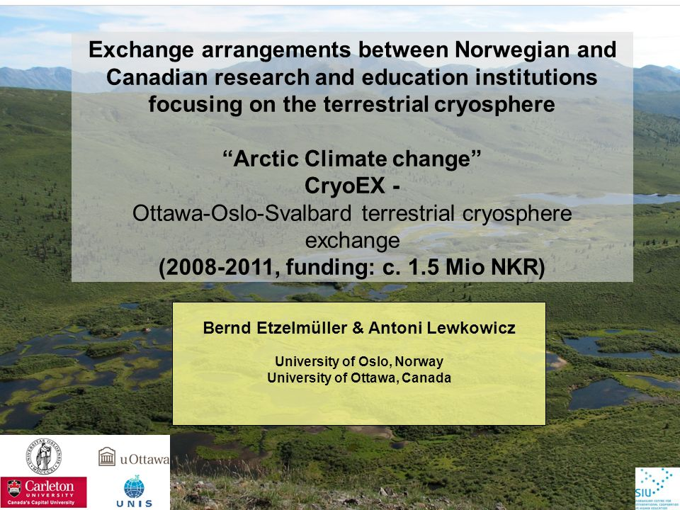 Bernd Etzelmüller & Antoni Lewkowicz University of Oslo, Norway University of Ottawa, Canada Exchange arrangements between Norwegian and Canadian research and education institutions focusing on the terrestrial cryosphere Arctic Climate change CryoEX - Ottawa-Oslo-Svalbard terrestrial cryosphere exchange (2008-2011, funding: c.