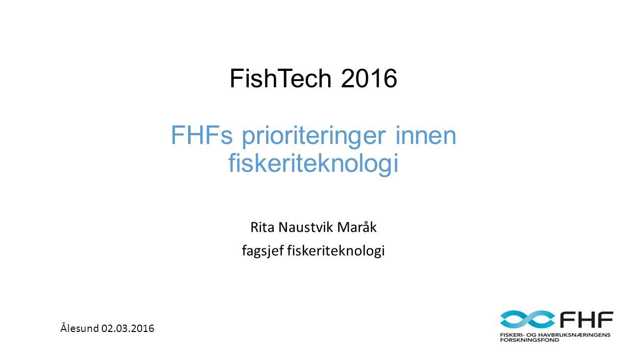 FishTech 2016 FHFs prioriteringer innen fiskeriteknologi Rita Naustvik Maråk fagsjef fiskeriteknologi Ålesund 02.03.2016