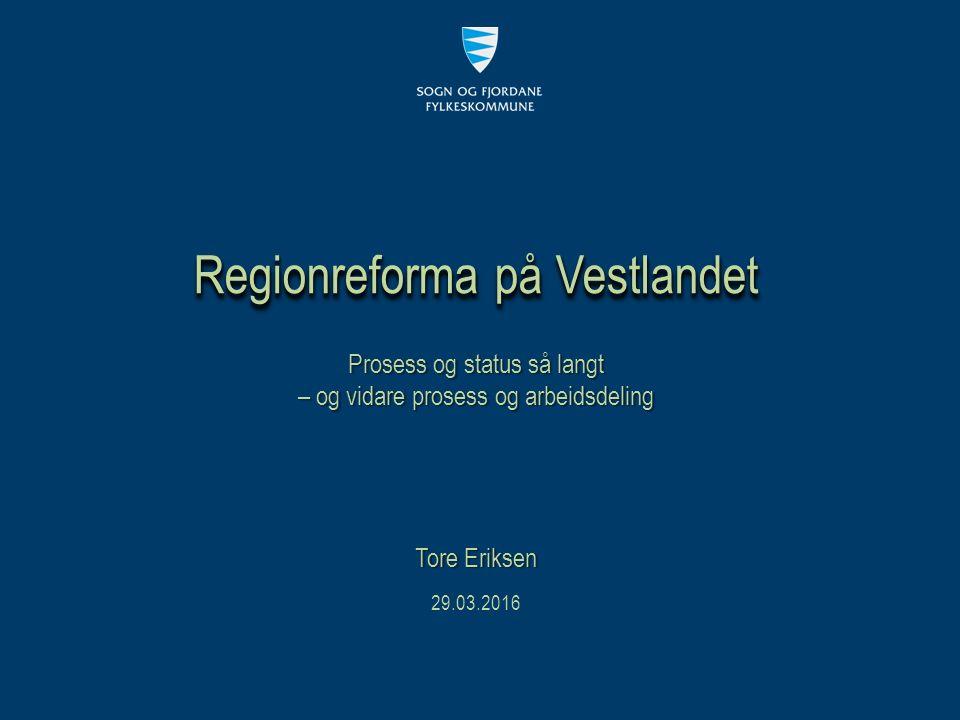 Prosess og status så langt – og vidare prosess og arbeidsdeling Regionreforma på Vestlandet 29.03.2016 Tore Eriksen