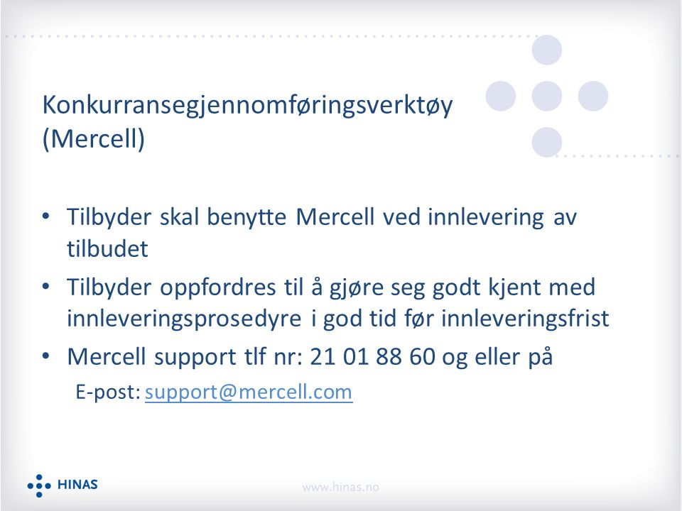 Konkurransegjennomføringsverktøy (Mercell) Tilbyder skal benytte Mercell ved innlevering av tilbudet Tilbyder oppfordres til å gjøre seg godt kjent med innleveringsprosedyre i god tid før innleveringsfrist Mercell support tlf nr: 21 01 88 60 og eller på E-post: support@mercell.comsupport@mercell.com