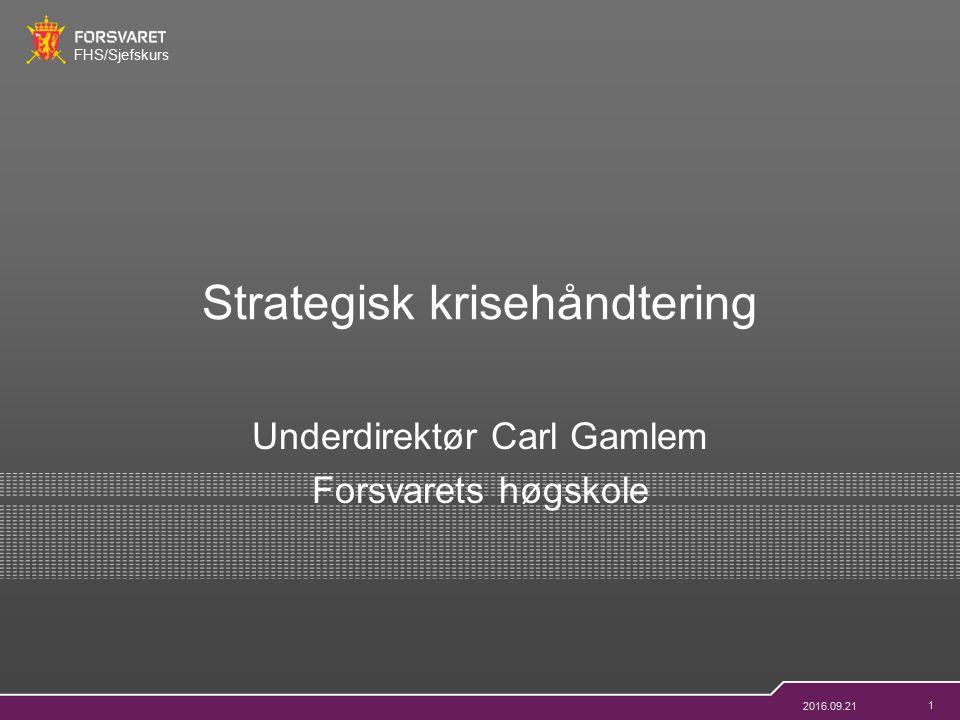 FHS/Sjefskurs 1 Underdirektør Carl Gamlem Forsvarets høgskole Strategisk krisehåndtering 2016.09.21