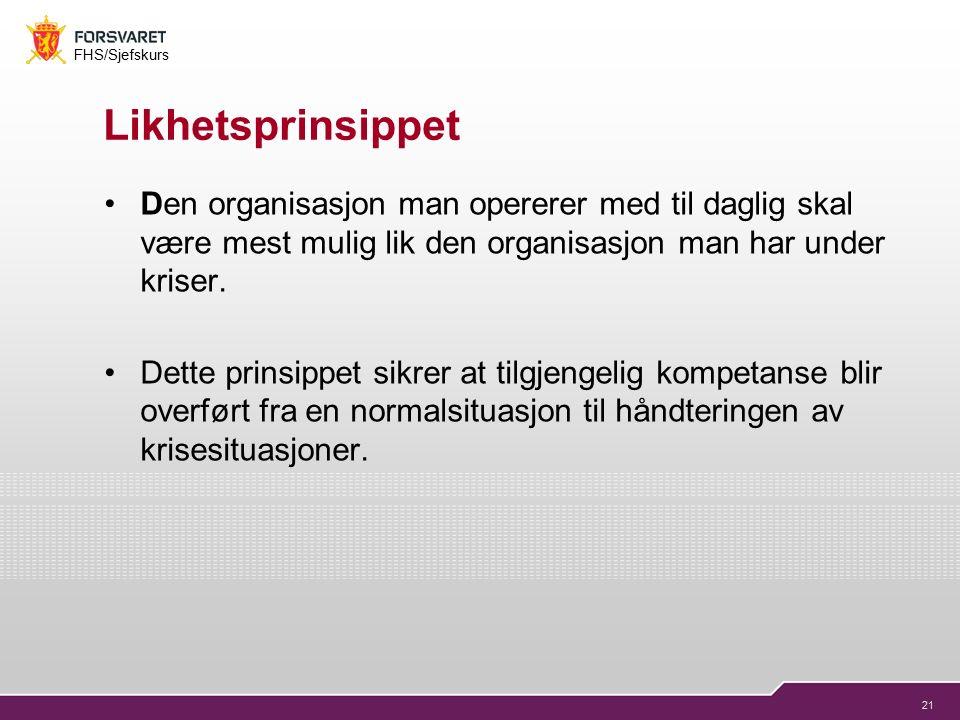 21 FHS/Sjefskurs Likhetsprinsippet Den organisasjon man opererer med til daglig skal være mest mulig lik den organisasjon man har under kriser.